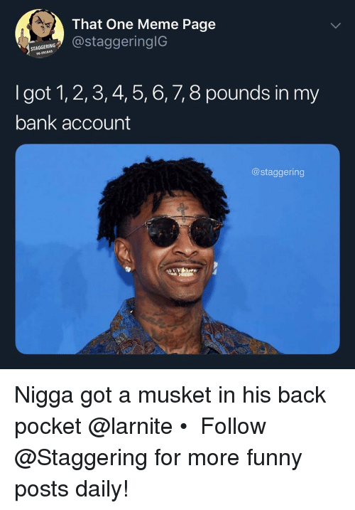 2 3 4 5: That One Meme Page  STAGGERING  96-291845  taggeringIG  I got 1, 2,3, 4, 5, 6, 7, 8 pounds in my  bank account  @staggering Nigga got a musket in his back pocket @larnite • ➫➫➫ Follow @Staggering for more funny posts daily!