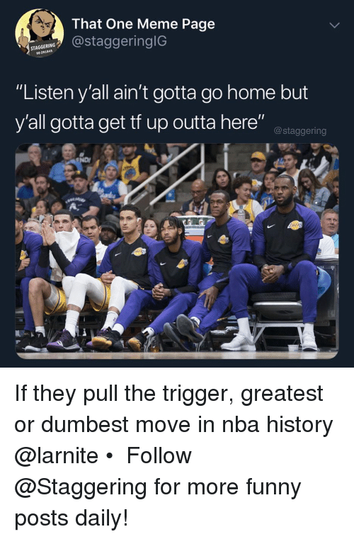 """Trendy: That One Meme Page  staggeringiG  STA  96291845  """"Listen y'all ain't gotta go home but  y'all gotta get tf up outta here"""" ostaggering If they pull the trigger, greatest or dumbest move in nba history @larnite • ➫➫➫ Follow @Staggering for more funny posts daily!"""