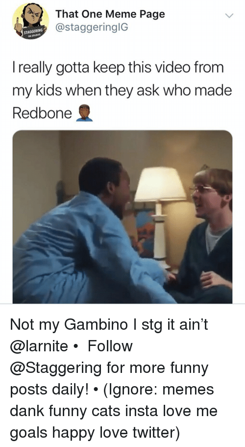 Cats, Dank, and Funny: That One Meme Page  @staggeringlG  STAGGERING  96 20184  I really gotta keep this video from  my kids when they ask who made  Redbone Not my Gambino I stg it ain't @larnite • ➫➫➫ Follow @Staggering for more funny posts daily! • (Ignore: memes dank funny cats insta love me goals happy love twitter)