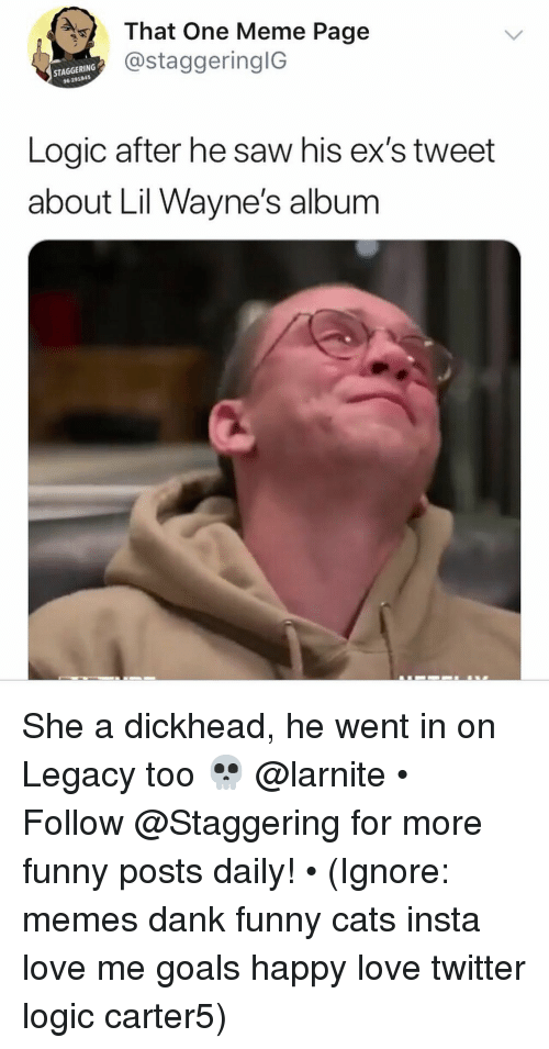 Cats, Dank, and Ex's: That One Meme Page  @staggeringlG  STAGGERING  96 291845  Logic after he saw his ex's tweet  about Lil Wayne's album She a dickhead, he went in on Legacy too 💀 @larnite • ➫➫➫ Follow @Staggering for more funny posts daily! • (Ignore: memes dank funny cats insta love me goals happy love twitter logic carter5)