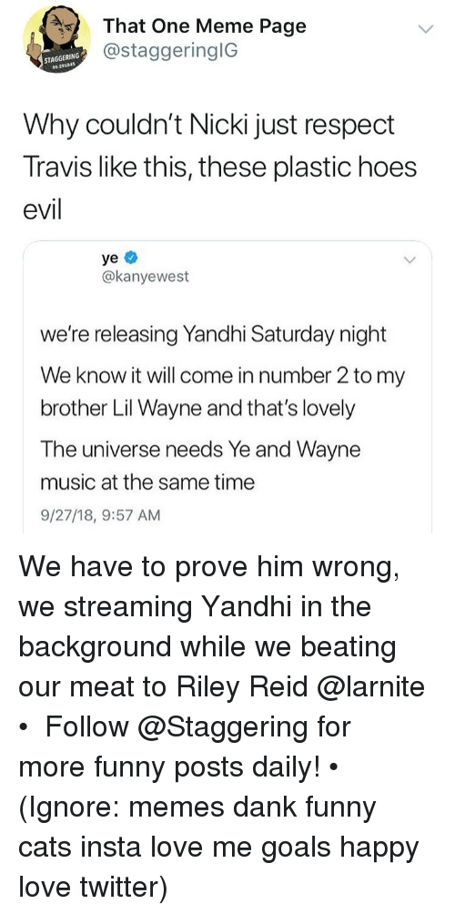 Cats, Dank, and Funny: That One Meme Page  @staggeringlG  STAGGERING  96 291845  Why couldn't Nicki just respect  Travis like this, these plastic hoes  evil  ye  @kanyewest  we're releasing Yandhi Saturday night  We know it will come in number 2 to my  brother Lil Wayne and that's lovely  The universe needs Ye and Wayne  music at the same time  9/27/18, 9:57 AM We have to prove him wrong, we streaming Yandhi in the background while we beating our meat to Riley Reid @larnite • ➫➫➫ Follow @Staggering for more funny posts daily! • (Ignore: memes dank funny cats insta love me goals happy love twitter)