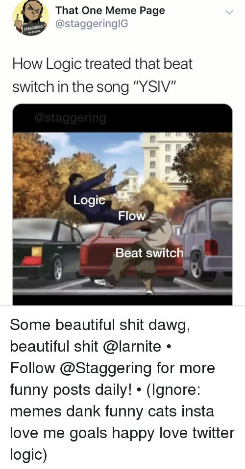 "Beautiful, Cats, and Dank: That One Meme Page  @staggeringlG  STAGGERING  96291845  How Logic treated that beat  switch in the song ""YSIV""  @staggering  Logi  Flow  Beat switch Some beautiful shit dawg, beautiful shit @larnite • ➫➫➫ Follow @Staggering for more funny posts daily! • (Ignore: memes dank funny cats insta love me goals happy love twitter logic)"