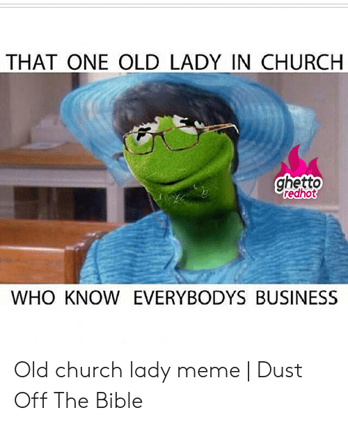 Old Lady Meme: THAT ONE OLD LADY IN CHURCH  ghetto  redhot  WHO KNOW EVERYBODYS BUSINESS Old church lady meme | Dust Off The Bible