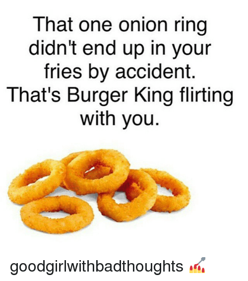 Onion Ring: That one onion ring  didn't end up in your  fries by accident.  That's Burger King flirting  with you goodgirlwithbadthoughts 💅