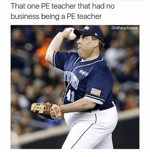 Dank Memes: That one PE teacher that had no  business being a PE teacher  Shitheadsteve