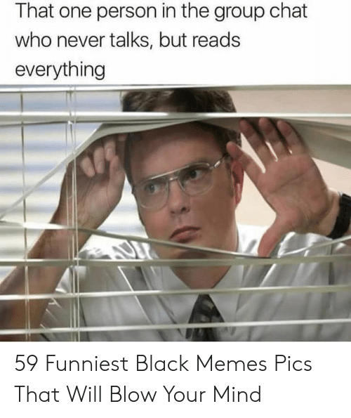 Group chat: That one person in the group chat  who never talks, but reads  everything 59 Funniest Black Memes Pics That Will Blow Your Mind