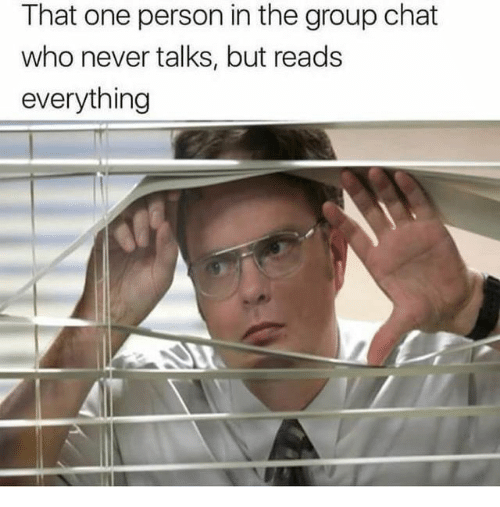 Group chat: That one person in the group chat  who never talks, but reads  everything