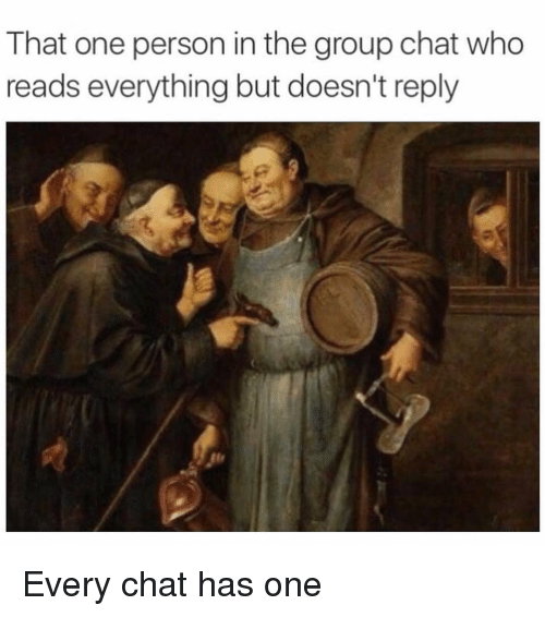 Funny Meme For Group Chat : That one person in the group chat who reads everything but