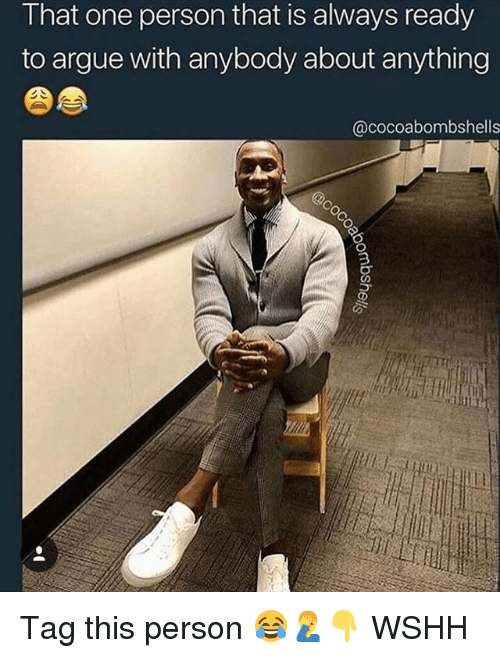 Arguing, Memes, and Wshh: That one person that is always ready  to argue with anybody about anything  @cocoabombshells Tag this person 😂🤦♂️👇 WSHH