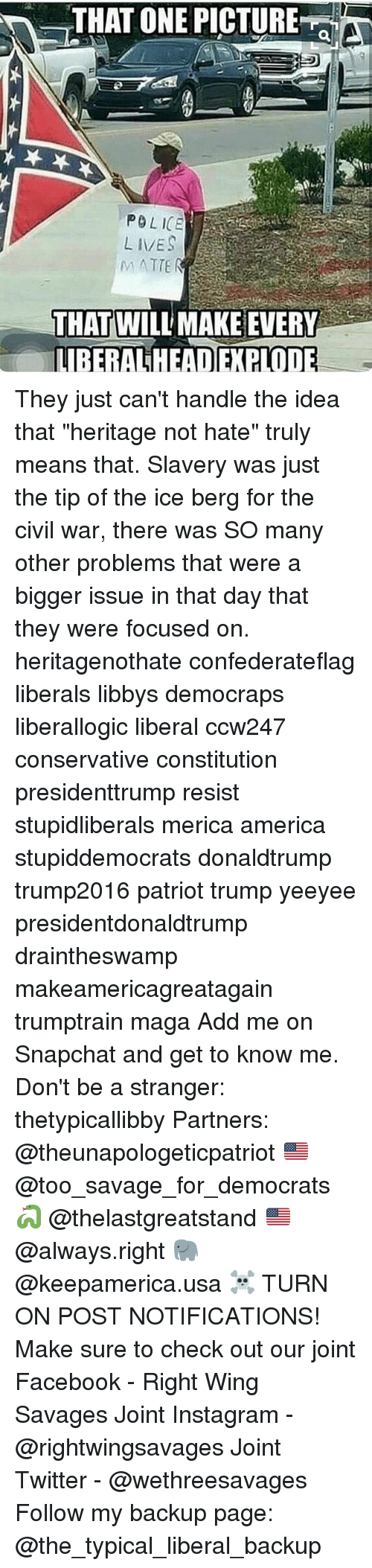 """Conservative, Usa, and Page: THAT ONE PICTURE  POLICE  LIVES  THAT WILL MAKE EVERY  LIBERALHEADEXPLOD They just can't handle the idea that """"heritage not hate"""" truly means that. Slavery was just the tip of the ice berg for the civil war, there was SO many other problems that were a bigger issue in that day that they were focused on. heritagenothate confederateflag liberals libbys democraps liberallogic liberal ccw247 conservative constitution presidenttrump resist stupidliberals merica america stupiddemocrats donaldtrump trump2016 patriot trump yeeyee presidentdonaldtrump draintheswamp makeamericagreatagain trumptrain maga Add me on Snapchat and get to know me. Don't be a stranger: thetypicallibby Partners: @theunapologeticpatriot 🇺🇸 @too_savage_for_democrats 🐍 @thelastgreatstand 🇺🇸 @always.right 🐘 @keepamerica.usa ☠️ TURN ON POST NOTIFICATIONS! Make sure to check out our joint Facebook - Right Wing Savages Joint Instagram - @rightwingsavages Joint Twitter - @wethreesavages Follow my backup page: @the_typical_liberal_backup"""