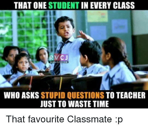 stupid questions: THAT ONE STUDENT  IN EVERY CLASS  RVCJ  WHO ASKS STUPID QUESTIONS  TO TEACHER  JUST TO WASTE TIME That favourite Classmate :p