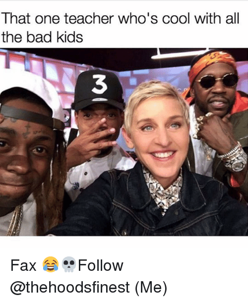 Memes, 🤖, and Fax: That one teaCher Who S COO With all  the bad kids Fax 😂💀Follow @thehoodsfinest (Me)