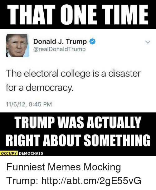 College, Memes, and Democracy: THAT ONE TIME  Donald J. Trump  arealDonald Trump  The electoral college is a disaster  for a democracy.  11/6/12, 8:45 PM  RIGHT ABOUT SOMETHING  OCCUPY DEMOCRATS Funniest Memes Mocking Trump: http://abt.cm/2gE55vG
