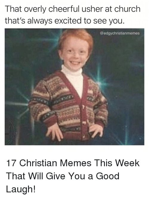 Usher: That overly cheerful usher at church  that's always excited to see you.  @edgychristianmemes 17 Christian Memes This Week That Will Give You a Good Laugh!