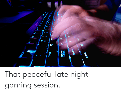 late night: That peaceful late night gaming session.