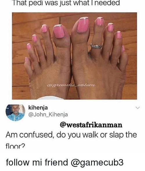 floored: That pedi was just what Ineeded  kihenja  @John_Kihenja  @westafrikanman  Am confused, do you walk or slap the  floor? follow mi friend @gamecub3