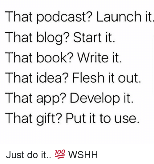 Just Do It, Memes, and Wshh: That podcast? Launch it  That blog? Start it  That book? Write it  That idea? Flesh it out  That app? Develop it.  That gift? Put it to use Just do it.. 💯 WSHH