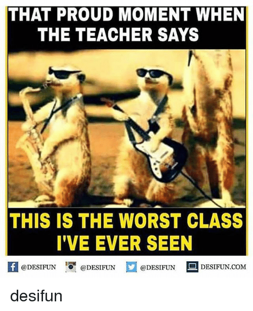 Memes, Teacher, and The Worst: THAT PROUD MOMENT WHEN  THE TEACHER SAYS  THIS IS THE WORST CLASS  I'VE EVER SEEN  fDESIFUNDESIFUND  @DESIFUN  @DESIFUN  @DESIFUN DESIFUN.COM desifun