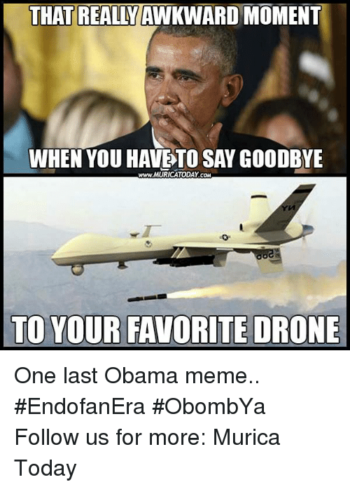 obama meme: THAT REALLY  MOMENT  WHEN YOU HAVE TO SAY GOODBYE  www. MURICATODAY coM  TO YOUR FAVORITE DRONE One last Obama meme..  #EndofanEra #ObombYa Follow us for more: Murica Today