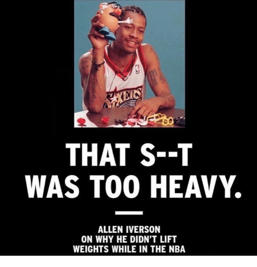 Allen Iverson, Iverson, and Lift: THAT S--T  WAS TOO HEAVY.  ALLEN IVERSON  ON WHY HE DIDN'T LIFT  WEIGHTS WHILE IN THE NBA