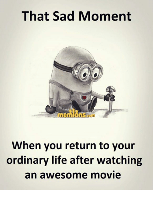 Life: That Sad Moment  When you return to your  ordinary life after watching  an awesome movie