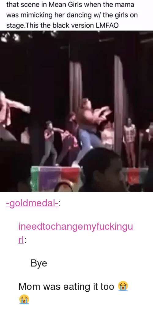 "Dancing, Girls, and Tumblr: that scene in Mean Girls when the mama  was mimicking her dancing w/ the girls on  stage.This the black version LMFAO <p><a href=""http://-goldmedal-.tumblr.com/post/159946351296/ineedtochangemyfuckingurl-bye-mom-was-eating"" class=""tumblr_blog"">-goldmedal-</a>:</p><blockquote> <p><a href=""http://ineedtochangemyfuckingurl.tumblr.com/post/159874222232/bye"" class=""tumblr_blog"">ineedtochangemyfuckingurl</a>:</p>  <blockquote><p>Bye</p></blockquote>  <p>Mom was eating it too 😭😭</p> </blockquote>"