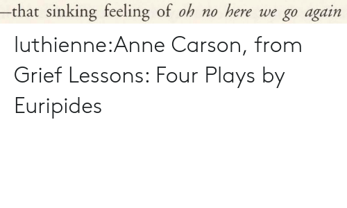 sinking: -that sinking feeling of oh no here we go again luthienne:Anne Carson, from Grief Lessons: Four Plays by Euripides