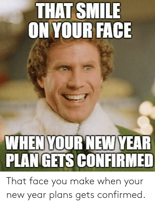 That Face You Make When: THAT SMILE  ON YOUR FACE  WHEN YOUR NEW YEAR  PLAN GETS CONFIRMED That face you make when your new year plans gets confirmed.