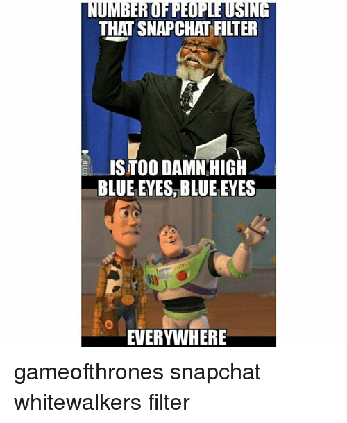 Memes, Snapchat, and Blue: THAT SNAPCHAT FILTER  ISTOO DAMN HIGH  BLUE EYES, BLUE EYES  EVERYWHERE gameofthrones snapchat whitewalkers filter