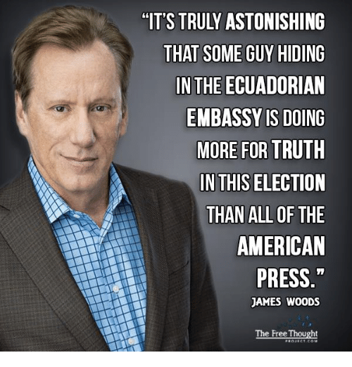 Memes, American, and Free: THAT SOME GUY HIDING  IN THE ECUADORIAN  EMBASSY IS DOING  MORE FOR TRUTH  IN THIS ELECTION  THAN ALL OF THE  AMERICAN  PRESS  JAMES WOODS  The Free Thought