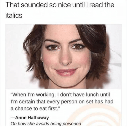 """Memes, Anne Hathaway, and Nice: That sounded so nice until I read the  italics  """"When I'm working, I don't have lunch until  I'm certain that every person on set has had  a chance to eat first.""""  Anne Hathaway  On how she avoids being poisoned"""