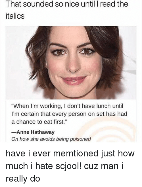 """Memes, Anne Hathaway, and Nice: That sounded so nice until I read the  italics  """"When I'm working, I don't have lunch until  I'm certain that every person on set has had  a chance to eat first.  Anne Hathaway  On how she avoids being poisoned have i ever memtioned just how much i hate scjool! cuz man i really do"""