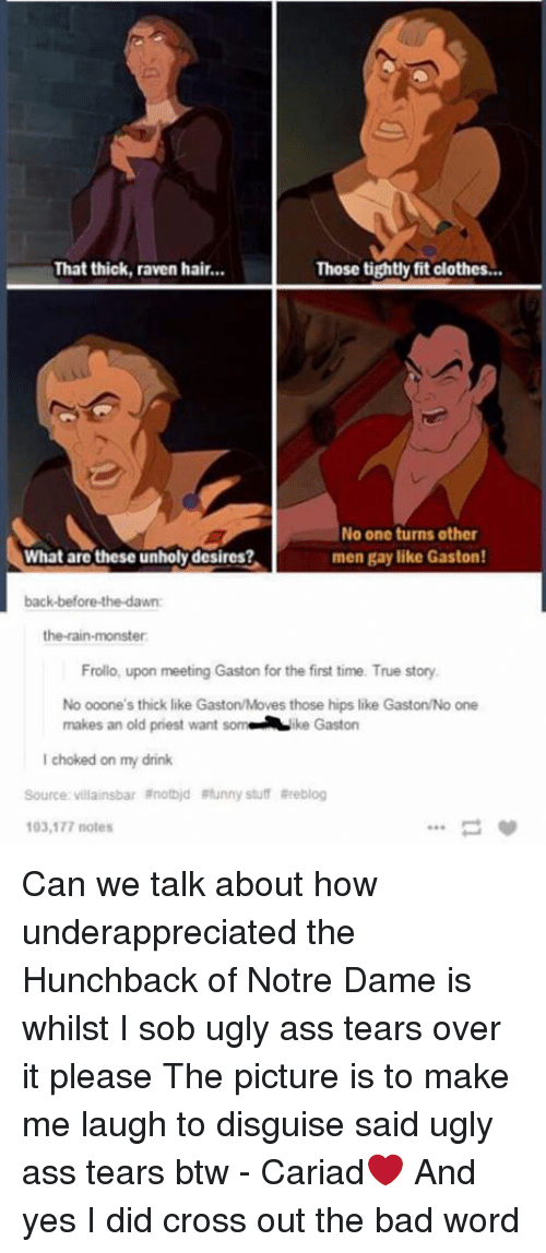 Ass, Bad, and Clothes: That thick, raven hair...  Those tightly fit clothes...  No one turns other  men gay like Gaston!  What are these unholydesires?  back-before-the-dawn:  the rain-monster  Frollo, upon meeting Gaston for the first time. True story.  No ooone's thick like GastonMoves those hips like Gaston/No one  makes an old priest want  som ke Gaston  choked on my drink  Source: villainsbar anotbid Funny stuff Rreblog  103,177 notes Can we talk about how underappreciated the Hunchback of Notre Dame is whilst I sob ugly ass tears over it please The picture is to make me laugh to disguise said ugly ass tears btw - Cariad❤️  And yes I did cross out the bad word