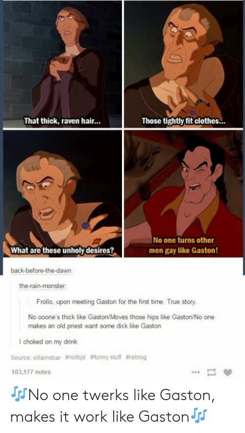 Funny Stuff: That thick, raven hair...  Those tightly fit clothes...  No one turns other  men gay like Gaston  What are these unholy desires?  back-before-the-dawn  the-rain-monster  Frolio upon metig Gaston for h  Tue story,  No ooone's thick like Gaston/Moves those hips like Gaston/No one  makes an old priest want some dick like Gastorn  l choked on my drink  Source: villainsbar #notbld  103,177 notes  #funny stuff 🎶No one twerks like Gaston, makes it work like Gaston🎶