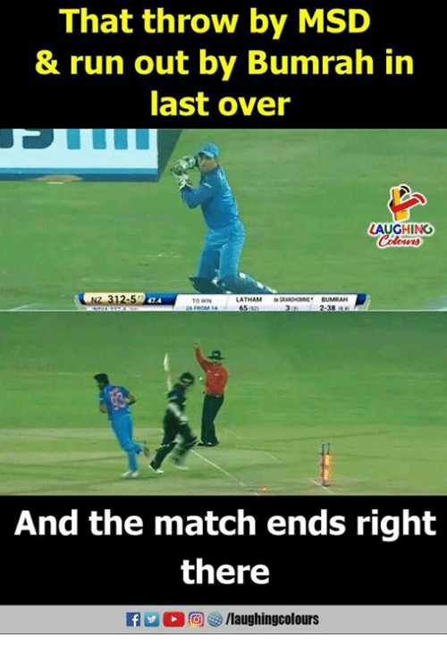 Run, Match, and Indianpeoplefacebook: That throw by MSD  & run out by Bumrah in  last over  LAUGHING  NZ 312-57  LATAM  47.4  CUMRAN  38 4  And the match ends right  there  f /laughingcolours