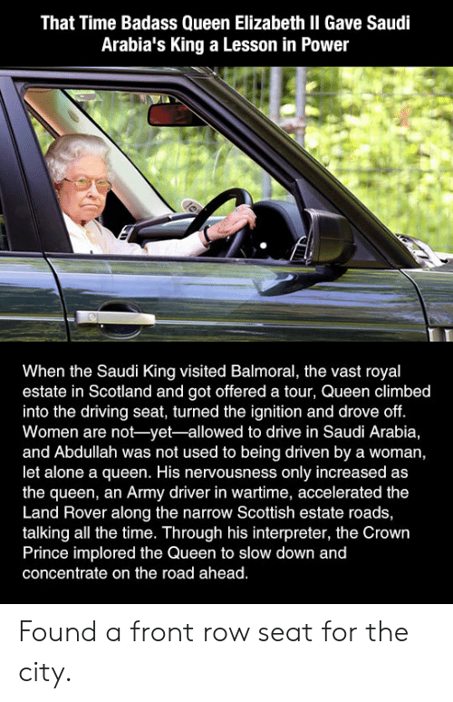 An Army: That Time Badass Queen Elizabeth II Gave Saudi  Arabia's King a Lesson in Power  When the Saudi King visited Balmoral, the vast royal  estate in Scotland and got offered a tour, Queen climbed  into the driving seat, turned the ignition and drove off.  Women are not-yet-allowed to drive in Saudi Arabia,  and Abdullah was not used to being driven by a woman,  let alone a queen. His nervousness only increased as  the queen, an Army driver in wartime, accelerated the  Land Rover along the narrow Scottish estate roads,  talking all the time. Through his interpreter, the Crown  Prince implored the Queen to slow down and  concentrate on the road ahead. Found a front row seat for the city.
