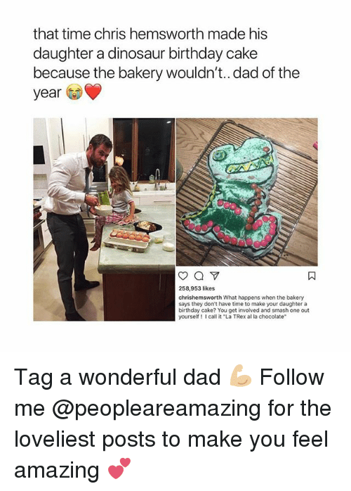 "trex: that time chris hemsworth made his  daughter a dinosaur birthday cake  because the bakery wouldn't.. dad of the  year  258,953 likes  chrishemsworth What happens when the bakery  says they don't have time to make your daughter a  birthday cake? You get involved and smash one out  yourself call it ""La TRex al la chocolate Tag a wonderful dad 💪🏼 Follow me @peopleareamazing for the loveliest posts to make you feel amazing 💕"