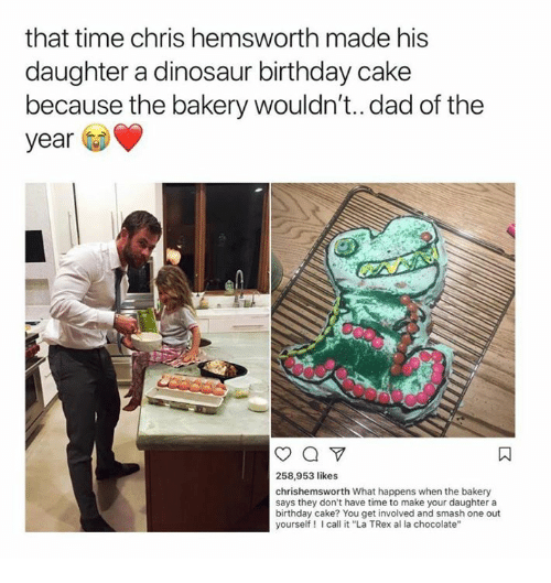 "trex: that time chris hemsworth made his  daughter a dinosaur birthday cake  because the bakery wouldn't..dad of the  year  258,953 likes  chrishemsworth What happens when the bakery  says they don't have time to make your daughter a  birthday cake? You get involved and smash one out  yourself I call it ""La TRex al la chocolate'"""