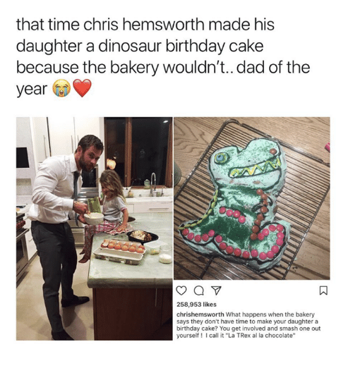 "trex: that time chris hemsworth made his  daughter a dinosaur birthday cake  because the bakery wouldn't..dad of the  year  258,953 likes  chrishemsworth What happens when the bakery  says they don't have time to make your daughter a  birthday cake? You get involved and smash one out  yourself! Icall it ""La TRex al la chocolate'"""