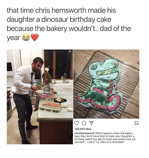 "trex: that time chris hemsworth made his  daughter a dinosaur birthday cake  because tne bakery wouldn't.. dad of the  year  258,953 likes  chrishemsworth What happens when the bakery  says they don't have time to make your daughter a  birthday cake? You get involved and smash one out  yourself! call it ""La TRex al la chocolate"""