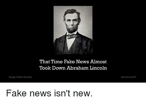 Abraham Lincoln, Fake, and News: That Time Fake News Almost  Took Down Abraham Lincoln  Image: Public Domain  did you know? Fake news isn't new.