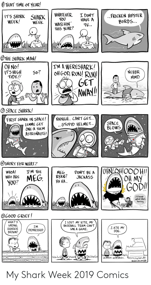 Baseball: THAT TIME OF YEAR!  WHATEVER  YOU  WATCHIN  THIS YEAR?  I DON'T  HAVE A  TV...  .FRICKEN HIPSTER  BORDS...  IT5 SHORK SHARK  WEEK!  WEEK  THE SHARK MAN!  T'M A WERESHARK!  OH No!  IT5 HIGH  TIDE!!  NEBBR  MIMD  OH GOD, RUN! RUN  GET  AWAY!  So?  SPACE SHARK!  NNNGH.. CAN'T GET...  .STUPID HELMET..  FIRST SHARK IN SPACE!  LEMME GET  ONE-A THEM  ASTRONAUTS!  SPACE  BLOWS  SHORT FOR WHAT?  OHNLQHLOOO HI  OH MY  GOD  I'M THE  WHOA!  WHo ARE  DON'T BE A  JACKASS  MEG  RYAN?  HA H..  MEG.  YOU?  have  what shes  having  G0OD GRIEF!  WHAT'S  WRONG,  SHARKIE  BROWN?  I LOST MY KITE, MY  BASEBALL TEAM CAN'T  WIN A GAME.  I'M  DEPRESSED  ..Ι ΑΤΕ ΜY  DOG.  Kihlilhilwunuds.  murdercake.com My Shark Week 2019 Comics