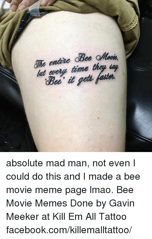 Movie Memes: That  time thay day absolute mad man, not even I could do this and I made a bee movie meme page lmao. Bee Movie Memes Done by Gavin Meeker at Kill Em All Tattoo facebook.com/killemalltattoo/