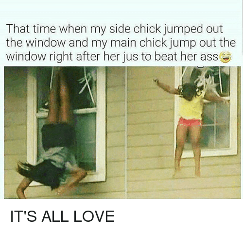 Ass, Love, and Memes: That time when my side chick jumped out  the window and my main chick jump out the  window right after her jus to beat her ass IT'S ALL LOVE
