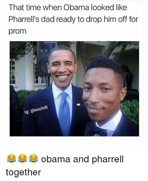 pharrell: That time when Obama looked like  Pharrell's dad ready to drop him off for  prom  pap  lg: @nochill 😂😂😂 obama and pharrell together