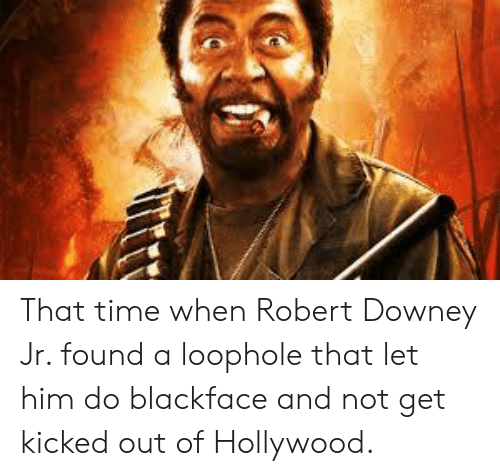Robert Downey Jr: That time when Robert Downey Jr. found a loophole that let him do blackface and not get kicked out of Hollywood.