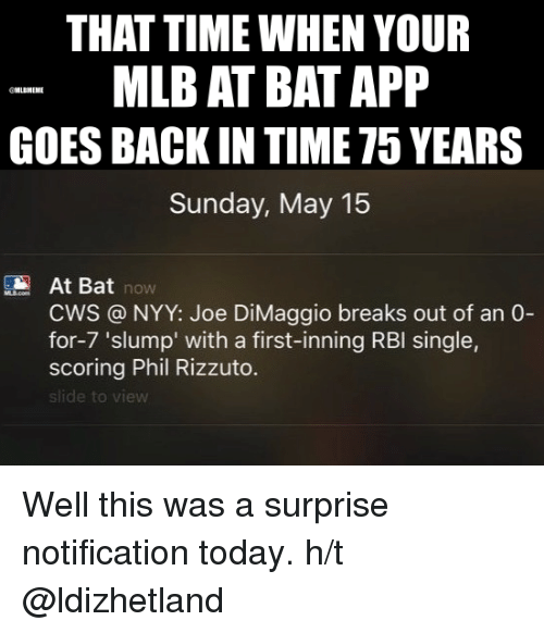 Joe DiMaggio: THAT TIME WHEN YOUR  MLB AT BAT APP  LBMEME  GOES BACK IN TIME T5 YEARS  Sunday, May 15  At Bat  NOW  CWS NYY: Joe DiMaggio breaks out of an 0-  for-7 'slump' with a first-inning RBI single,  scoring Phil Rizzuto.  slide to Well this was a surprise notification today.  h/t @ldizhetland