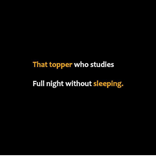Topper: That topper who studies  Full night without sleeping.