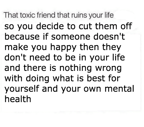 Life, Best, and Happy: That toxic friend that ruins your life  so you decide to cut them off  because if someone doesn't  make you happy then they  don't need to be in your life  and there is nothing wrong  with doing what is best for  yourself and your own mental  health