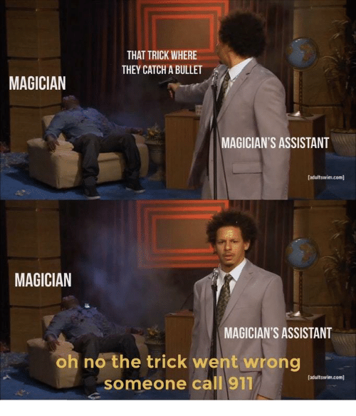 Com, Magician, and They: THAT TRICK WHERE  THEY CATCH A BULLET  MAGICIAN  MAGICIAN'S ASSISTANT  adultswim.com]  MAGICIAN  MAGICIAN'S ASSISTANT  oh no the trick went wrong  someone call 911  [adultswim.com]